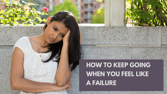 How To Keep Going When You Feel Like A Failure