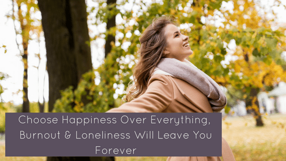 When You Choose Your Happiness Over Everything, Burnout & Loneliness Will Leave You Forever