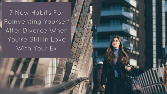 7 New Habits For Reinventing Yourself After Divorce When You're Still In Love With Your Ex