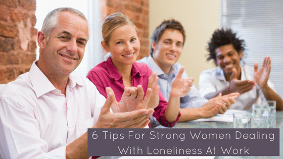 Tips For Strong Women Dealing With Loneliness At Work