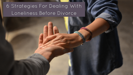 6 Strategies For Dealing With Loneliness Before Divorce