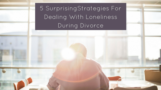 5 Surprising Strategies for Dealing With Loneliness During Divorce