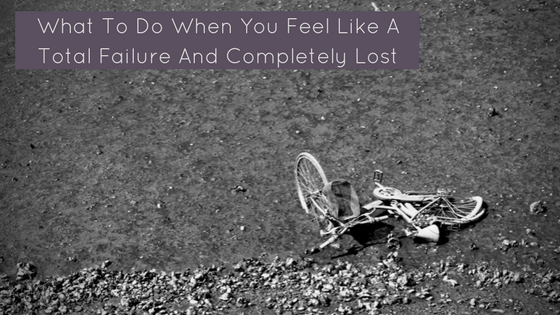 What To Do When You Feel Like A Total Failure And Completely Lost