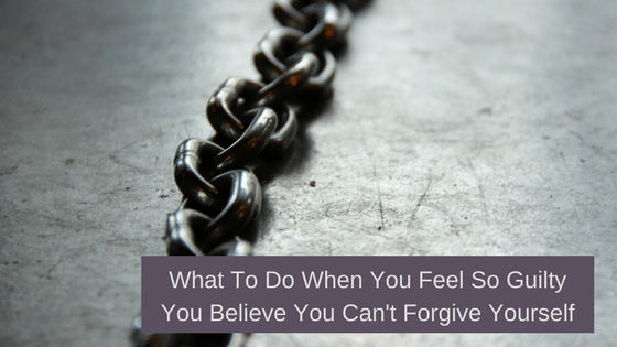 What To Do If You Feel So Guilty You Believe You Can't Forgive Yourself