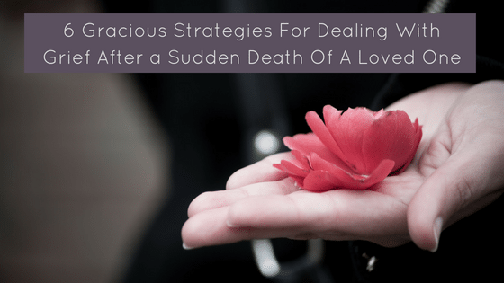 6 Gracious Strategies For Dealing With Grief After A Sudden Death Of A Loved One