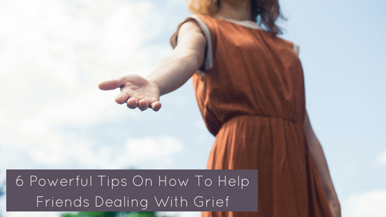 6 Powerful Tips On How To Help Friends Dealing With Grief