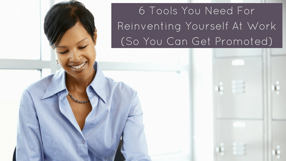6 Tools You Need For Reinventing Yourself At Work (So You Can Get Promoted)