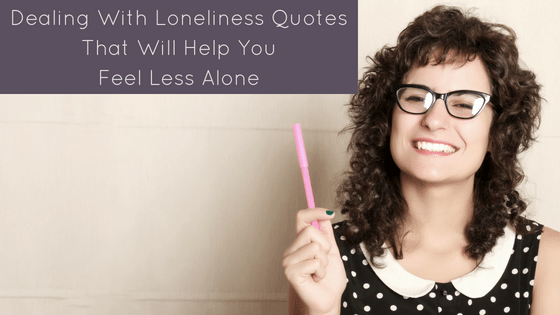 Dealing With Loneliness Quotes That Will Help You Feel Less Alone