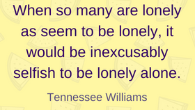 I bet Tennessee Williams has the most dealing with loneliness quotes