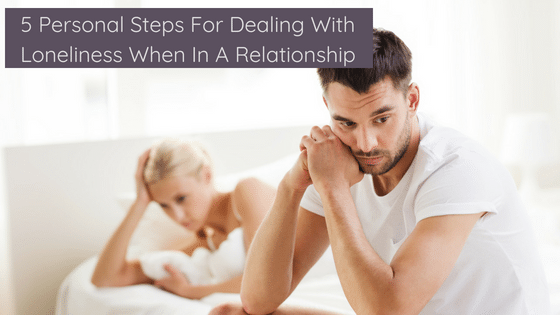 5 Personal Steps For Dealing With Loneliness When In A Relationship