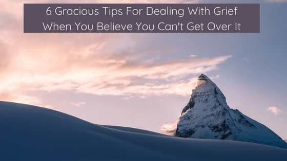 6 Gracious Tips For Dealing With Grief When You Believe You Can't Get Over It