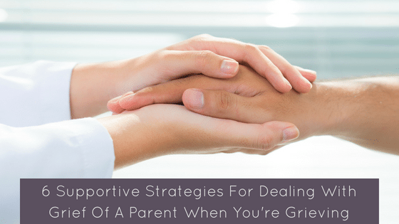 Strategies For Dealing With Grief Of A Parent When You're Grieving Too