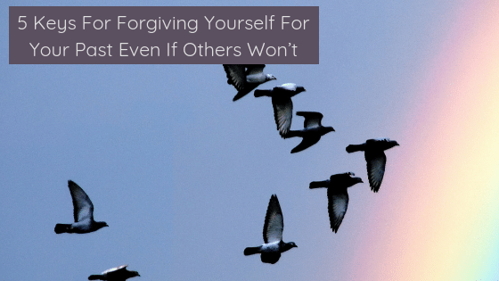 5 Keys For Forgiving Yourself For Your Past Even If Others Won't