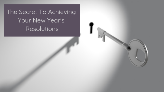 The Secret To Achieving Your New Year's Resolutions