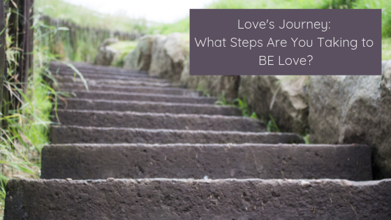 Love's Journey: What Steps Are You Taking to BE Love?