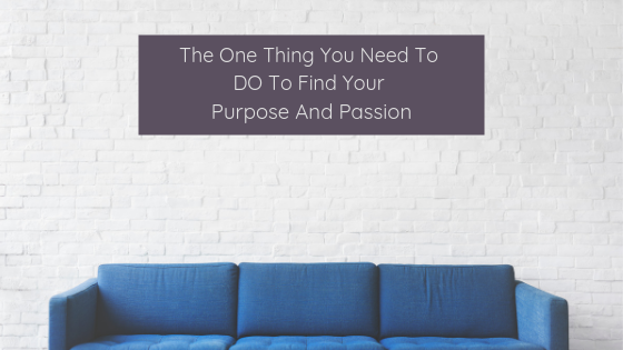 The One Thing You Need To DO To Find Your Purpose And Passion
