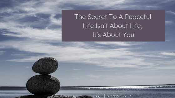 The Secret To A Peaceful Life Isn't About Life, It's About You