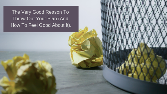 The Very Good Reason To Throw Out Your Plan (And Feel Good About It)