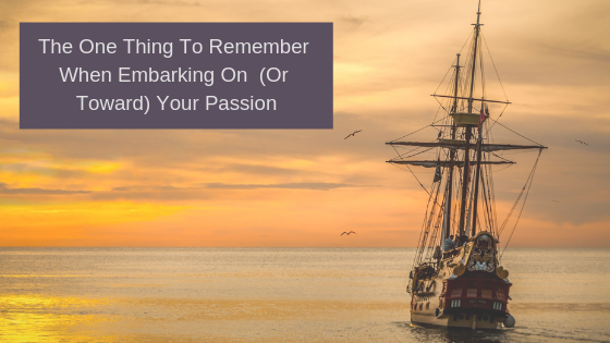The One Thing To Remember When Embarking On  (Or Toward) Your Passion
